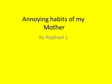 Annoying habits of my Mother By Raphael J.. The annoying habit: My mother lies to me when we visit my grand-parents and it's annoying habit!