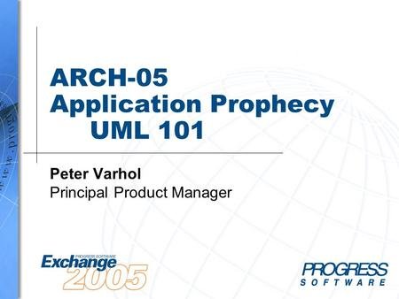 ARCH-05 Application Prophecy UML 101 Peter Varhol Principal Product Manager.