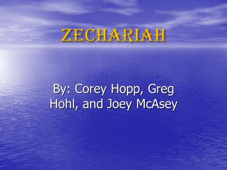 Zechariah By: Corey Hopp, Greg Hohl, and Joey McAsey.