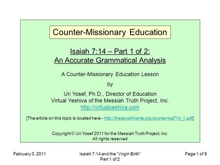 "February 3, 2011Isaiah 7:14 and the ""Virgin Birth"" Part 1 of 2 Page 1 of 9 Isaiah 7:14 – Part 1 of 2: An Accurate Grammatical Analysis A Counter-Missionary."