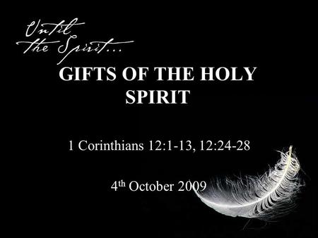GIFTS OF THE HOLY SPIRIT 1 Corinthians 12:1-13, 12:24-28 4 th October 2009.