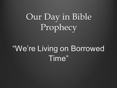 "Our Day in Bible Prophecy ""We're Living on Borrowed Time"""