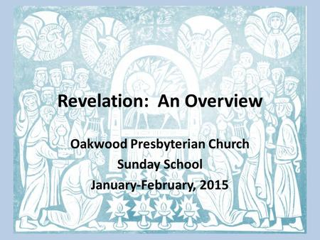 Revelation: An Overview Oakwood Presbyterian Church Sunday School January-February, 2015.