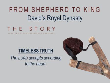 FROM SHEPHERD TO KING David's Royal Dynasty TIMELESS TRUTH The L ORD accepts according to the heart.