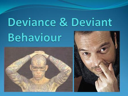 Deviance? Deviance Deviance - behaviour that differs from the social norms of the group and is judged wrong by other members of that.