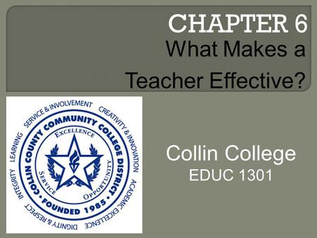 CHAPTER 6 Collin College EDUC 1301 What Makes a Teacher Effective?