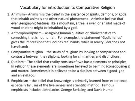 Vocabulary for introduction to Comparative Religion 1.Animism – Animism is the belief in the existence of spirits, demons, or gods that inhabit animals.