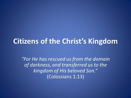 "Citizens of the Christ's Kingdom ""For He has rescued us from the domain of darkness, and transferred us to the kingdom of His beloved Son."" (Colossians."