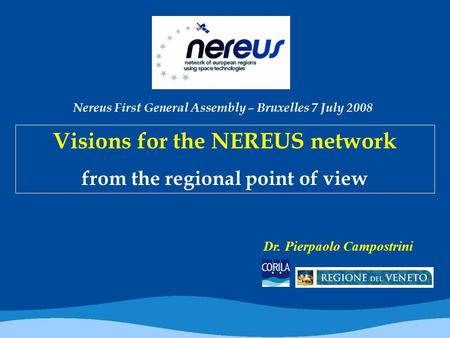 Visions for the NEREUS network from the regional point of view Dr. Pierpaolo Campostrini Nereus First General Assembly – Bruxelles 7 July 2008.