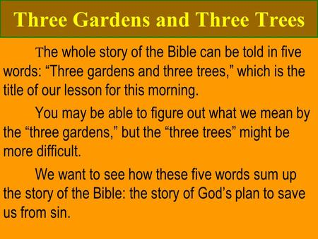 "Three <strong>Gardens</strong> and Three Trees T he whole story <strong>of</strong> the Bible can be told in <strong>five</strong> words: ""Three <strong>gardens</strong> and three trees,"" which is the title <strong>of</strong> our lesson."