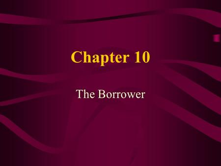 Chapter 10 The Borrower. Learning Objectives Describe the borrower characteristics that are important to loan qualification Describe the steps involved.
