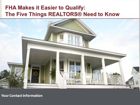 Your Contact Information FHA Makes it Easier to Qualify: The Five Things REALTORS® Need to Know.