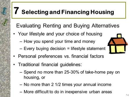 7 Selecting and Financing Housing Evaluating Renting and Buying Alternatives Your lifestyle and your choice of housing –How you spend your time and money.