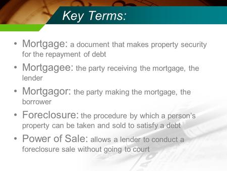 Key Terms: Mortgage: a document that makes property security for the repayment of debt Mortgagee: the party receiving the mortgage, the lender Mortgagor: