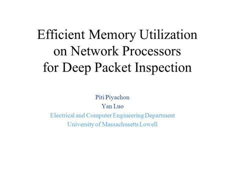 Efficient Memory Utilization on Network Processors for Deep Packet Inspection Piti Piyachon Yan Luo Electrical and Computer Engineering Department University.