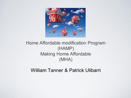 Home Affordable modification Program (HAMP) Making Home Affordable (MHA) William Tanner & Patrick Ulibarri.