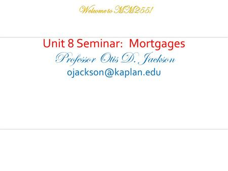 Unit 8 Seminar: Mortgages Professor Otis D. Jackson