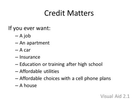 Credit Matters If you ever want: – A job – An apartment – A car – Insurance – Education or training after high school – Affordable utilities – Affordable.