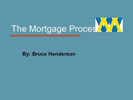 The Mortgage Process By: Bruce Henderson. Step 1  Compare renting v buying  Communicate requirements necessary by lenders  Determine what type of home.