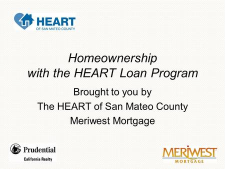 Homeownership with the HEART Loan Program Brought to you by The HEART of San Mateo County Meriwest Mortgage.