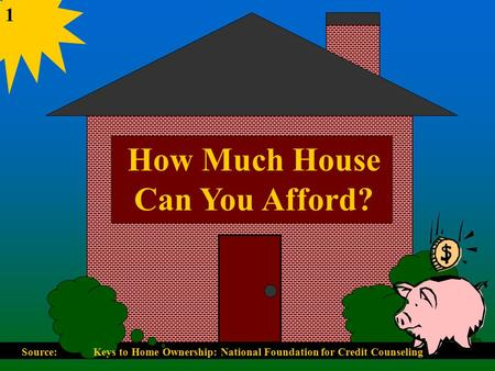 How Much House Can You Afford? 1 Source: Keys to Home Ownership: National Foundation for Credit Counseling.