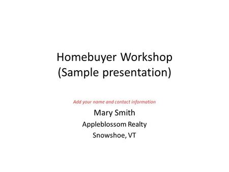 Homebuyer Workshop (Sample presentation) Add your name and contact information Mary Smith Appleblossom Realty Snowshoe, VT.