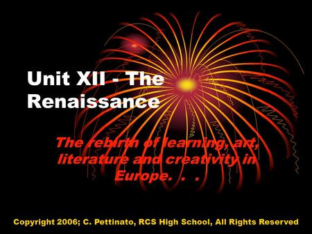 Unit XII - The Renaissance The rebirth of learning, art, literature and creativity in Europe... Copyright 2006; C. Pettinato, RCS High School, All Rights.