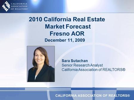 2010 California Real Estate Market Forecast Fresno AOR Sara Sutachan Senior Research Analyst California Association of REALTORS® December 11, 2009.