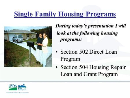 Single Family Housing Programs During today's presentation I will look at the following housing programs: look at the following housing programs: Section.