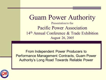 Guam Power Authority Presentation to the Pacific Power Association 14th Annual Conference & Trade Exhibition August 26, 2005 From Independent Power Producers.