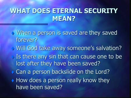 WHAT DOES ETERNAL SECURITY MEAN? t When a person is saved are they saved forever? t Will God take away someone's salvation? t Is there any sin that can.