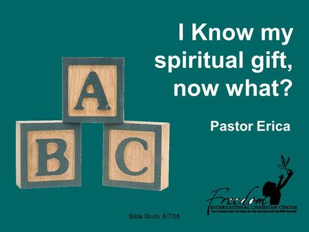 Bible Study, 6/7/06 I Know my spiritual gift, now what? Pastor Erica.