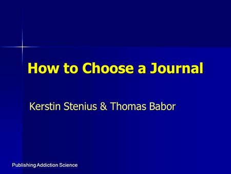 How to Choose a Journal Kerstin Stenius & Thomas Babor Publishing Addiction Science.