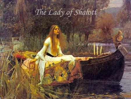 The Lady of Shalott. Part One On either side of the river lie Long fields of barley and of rye, That clothe the wold and meet the sky; And through the.