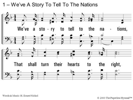 1. We've a story to tell to the nations, That shall turn their hearts to the right, A story of truth and mercy, a story of peace and light, A story of.