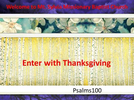 Welcome to Mt. Sylvia Missionary Baptist Church Psalms100 Enter with Thanksgiving.