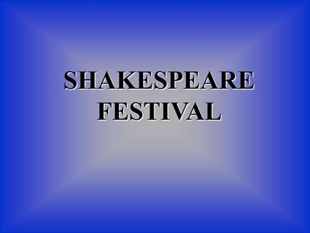 SHAKESPEARE FESTIVAL Hear ye! Hear Ye! Come one, Come all! To the Best Shakespeare Festival!