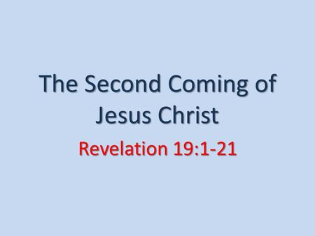 The Second Coming of Jesus Christ Revelation 19:1-21.