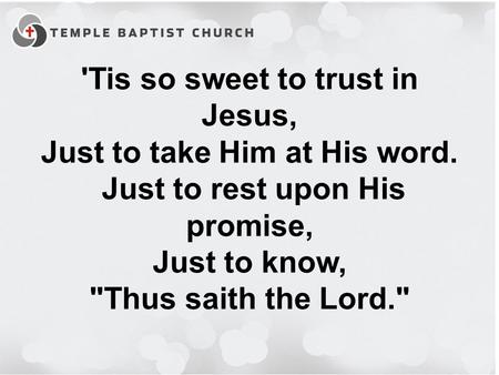 'Tis so sweet to trust in Jesus, Just to take Him at His word. Just to rest upon His promise, Just to know, Thus saith the Lord.