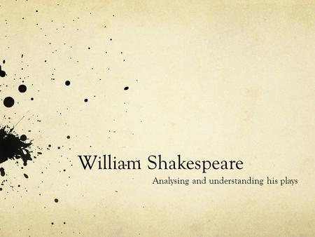 William Shakespeare Analysing and understanding his plays.