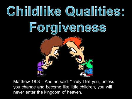 "Matthew 18:3 - And he said: ""Truly I tell you, unless you change and become like little children, you will never enter the kingdom of heaven."