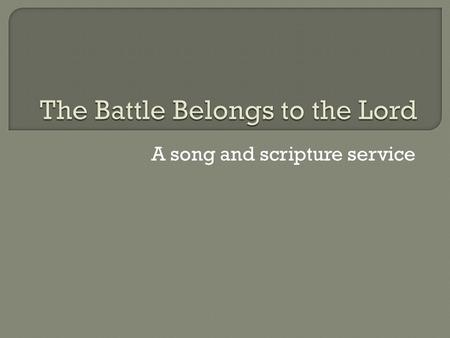 "A song and scripture service. 45 Then David said to the Philistine, ""You come to me with a sword and with a spear and with a javelin, but I come to you."