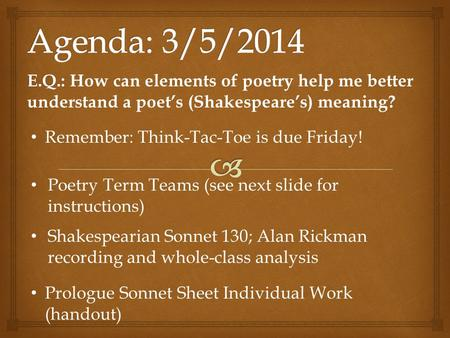 E.Q.: E.Q.: How can elements of poetry help me better understand a poet's (Shakespeare's) meaning? Remember: Think-Tac-Toe is due Friday! Poetry Term Teams.