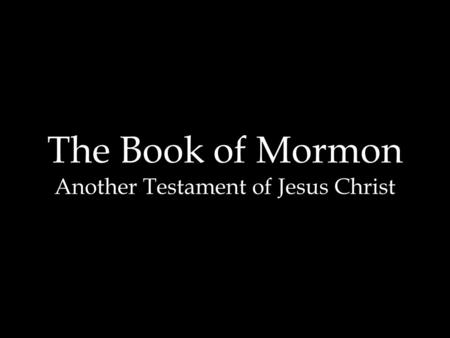The Book of Mormon Another Testament of Jesus Christ.