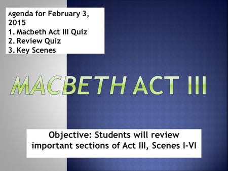 Objective: Students will review important sections of Act III, Scenes I-VI A genda for February 3, 2015 1.Macbeth Act III Quiz 2.Review Quiz 3.Key Scenes.