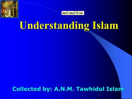 Understanding Islam Collected by: A.N.M. Tawhidul Islam Collected by: A.N.M. Tawhidul Islam.
