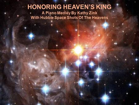 HONORING HEAVEN'S KING A Piano Medley By Kathy Zink With Hubble Space Shots Of The Heavens.