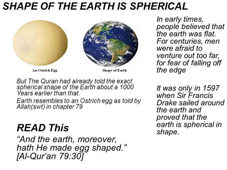 But The Quran had already told the exact spherical shape of the Earth about a 1000 Years earlier than that. Earth resembles to an Ostrich egg as told by.