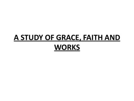 "A STUDY OF GRACE, FAITH AND WORKS. DEFINITIONS OF THE WORDS GRACE: ""UNMERITED FAVOR"" FAITH:""SUBSTANCE OF THINGS HOPED FOR, THE EVIDENCE OF THINGS NOT."