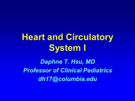 Heart and Circulatory System I Daphne T. Hsu, MD Professor of Clinical Pediatrics